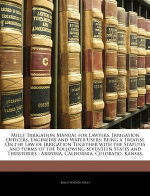 Mills' Irrigation Manual for Lawyers, Irrigation Officers, Engineers and Water Users: Being a Treatise On the Law of Irrigation Together with the