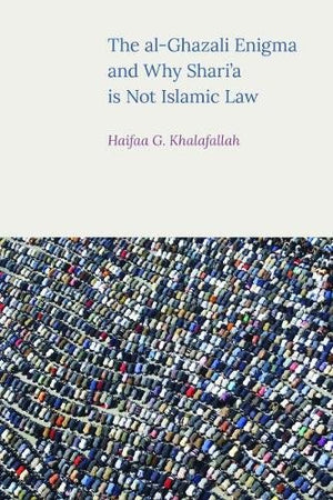 The al-Ghazali Enigma and why Shari'a is not Islamic Law