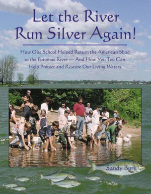 Let the River Run Silver Again!: How One School Helped Return the American Shad to the Potomac River And How You Too Can Help Protect And Restore