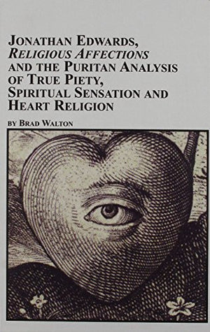 Jonathan Edwards, Religious Affections, and the Puritan Analysis of True Piety, Spiritual Sensation and Heart Religion (Studies in American Religi