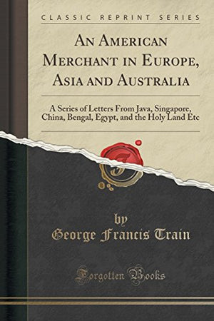 An American Merchant in Europe, Asia and Australia: A Series of Letters from Java, Singapore, China, Bengal, Egypt, and the Holy Land ... Etc