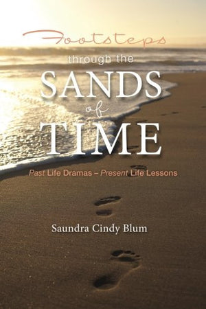 Footsteps Through the Sands of Time: Past Life Dramas Present Life Lessons