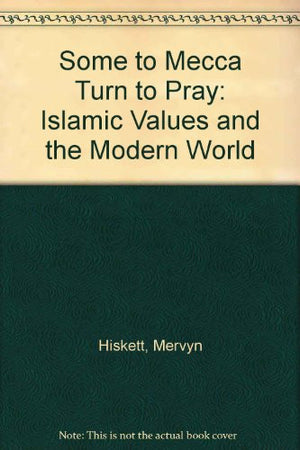 Some to Mecca Turn to Pray: Islamic Values and the Modern World