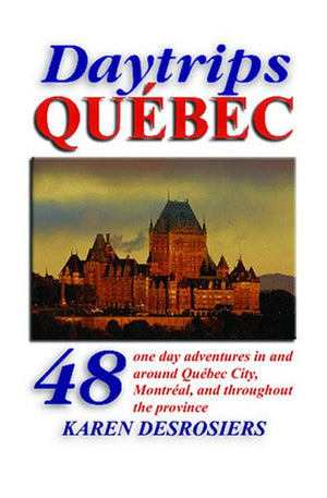 Daytrips Québec: 48 One Day Adventures in and Around Quebec City, Montreal, and throughout the Province (Daytrips Quebec)