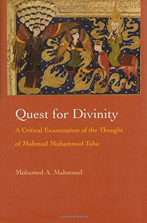 Quest for Divinity: A Critical Examination of the Thought of Mahmud Muhammad Taha (Modern Intellectual and Political History of the Middle East)
