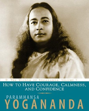 How to Have Courage, Calmness and Confidence: The Wisdom of Yogananda (Volume 5)