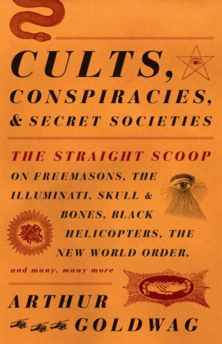 Cults, Conspiracies, and Secret Societies: The Straight Scoop on Freemasons, The Illuminati, Skull and Bones, Black Helicopters, The New World Ord