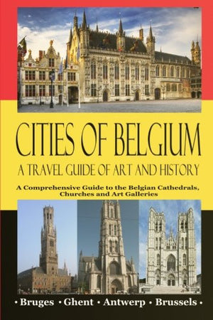 Cities of Belgium - A Travel Guide of Art and History: A Comprehensive Guide to the Belgian Cathedrals, Churches and Art Galleries - Bruges, Ghent
