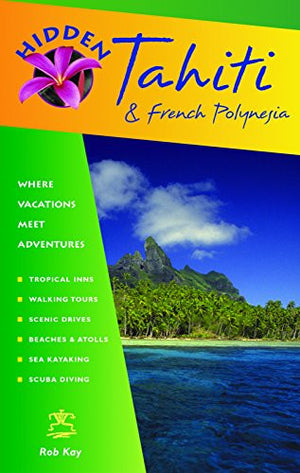 Hidden Tahiti and French Polynesia: Including Moorea, Bora Bora, and the Society, Austral, Gambier, Tuamotu, and Marquesas Islands (Hidden Travel)