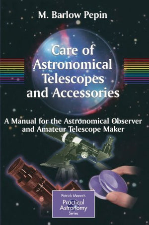 Care of Astronomical Telescopes and Accessories: A Manual for the Astronomical Observer and Amateur Telescope Maker (The Patrick Moore Practical A