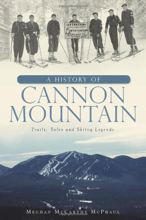 A History of Cannon Mountain: Trails, Tales and Ski Legends (Brief History)