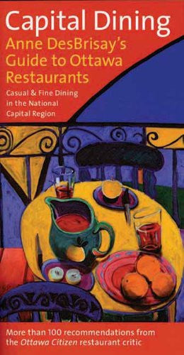 Capital Dining: Anne Desbrisay's Guide to Ottawa Restaurants