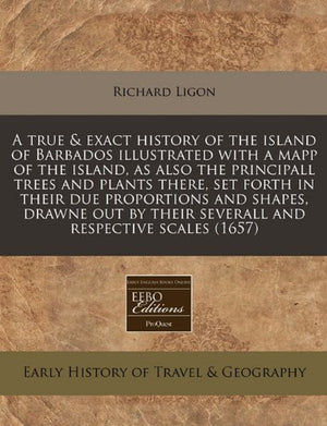 A true & exact history of the island of Barbados illustrated with a mapp of the island, as also the principall trees and plants there, set forth i