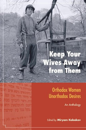 Keep Your Wives Away from Them: Orthodox Women, Unorthodox Desires