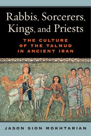 Rabbis, Sorcerers, Kings, and Priests: The Culture of the Talmud in Ancient Iran (S. Mark Taper Foundation Book in Jewish Studies)