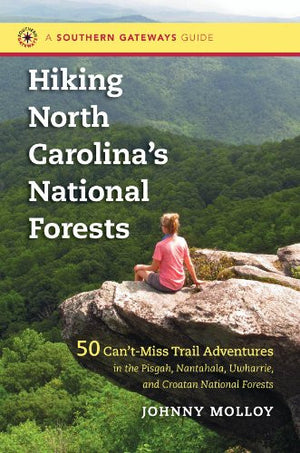 Hiking North Carolina's National Forests: 50 Can't-Miss Trail Adventures in the Pisgah, Nantahala, Uwharrie, and Croatan National Forests (Souther