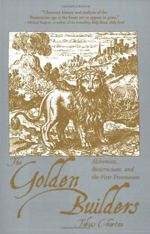 The Golden Builders: Alchemists, Rosicrucians, and the First Freemasons