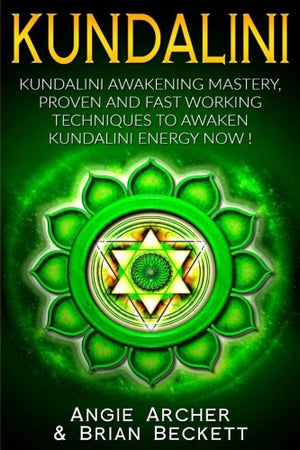 Kundalini: Kundalini Awakening Mastery: Proven and Fast Working Techniques to Awaken Kundalini Energy NOW!