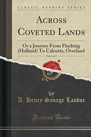 Across Coveted Lands, Vol. 1 of 2: Or a Journey From Flushing (Holland) To Calcutta, Overland (Classic Reprint)