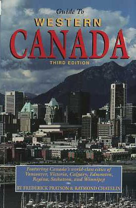 Guide to Western Canada: All You Need to Know for Year-Round Travel in : British Columbia, Alberta, Saskatchewan Manitoba, the Yukon and the North