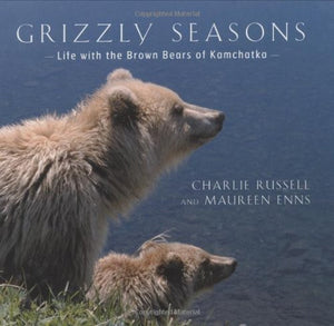 Grizzly Seasons: Life with the Brown Bears of Kamchatka