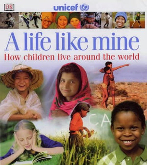 A Life Like Mine (UNICEF): How Children Live Around the World (Children Just Like Me)