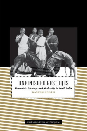Unfinished Gestures: Devadasis, Memory, and Modernity in South India (South Asia Across the Disciplines)