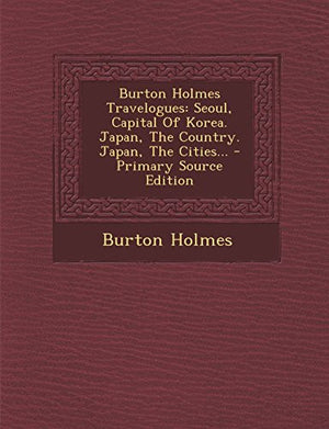 Burton Holmes Travelogues: Seoul, Capital of Korea. Japan, the Country. Japan, the Cities... - Primary Source Edition