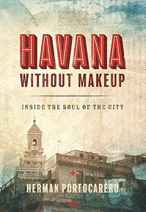 Havana without Makeup: Inside the Soul of the City