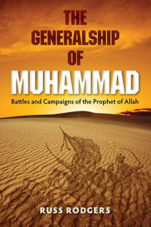 The Generalship of Muhammad: Battles and Campaigns of the Prophet of Allah