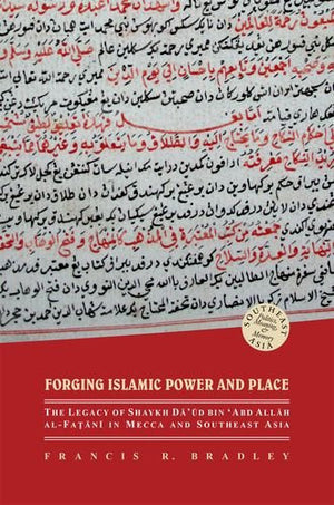 Forging Islamic Power and Place: The Legacy of Shaykh Daud bin 'Abd Allah al-Fatani in Mecca and Southeast Asia (Southeast Asia: Politics, Meaning