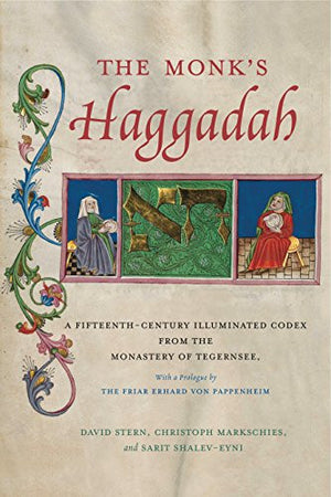 The Monk's Haggadah: A Fifteenth-Century Illuminated Codex from the Monastery of Tegernsee, with a prologue by Friar Erhard von Pappenheim (Dimyon