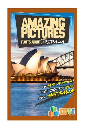 Amazing Pictures and Facts About Australia: The Most Amazing Fact Book for Kids About Australia