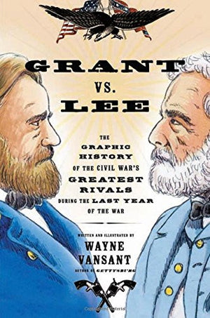 Grant vs. Lee: The Graphic History of the Civil War's Greatest Rivals During the Last Year of the War (Graphic Histories)