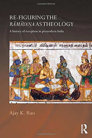 Re-figuring the Ramayana as Theology: A History of Reception in Premodern India (Routledge Hindu Studies Series)