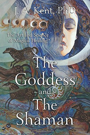 The Goddess and the Shaman: The Art & Science of Magical Healing