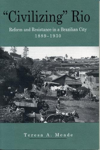 """Civilizing"" Rio: Reform and Resistance in a Brazilian City, 1889-1930"