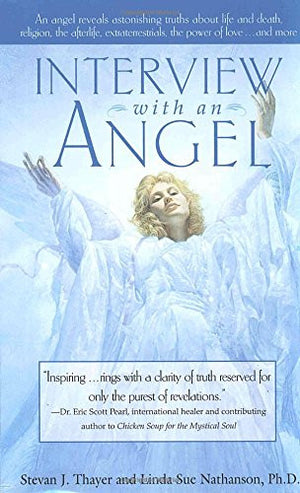 Interview with an Angel: An Angel Reveals Astonishing Truths About Life and Death, Religion, the Aferlife, Extraterrestrials, the Power of Love .