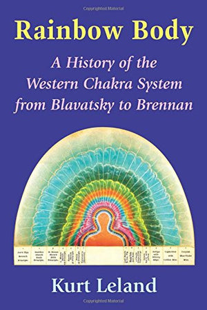 Rainbow Body: A History of the Western Chakra System from Blavatsky to Brennan