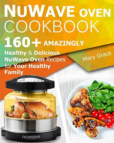 Nuwave Oven Cookbook: 160+ Amazingly Healthy and Delicious NuWave Oven Recipes for YOUR HEALTHY FAMILY