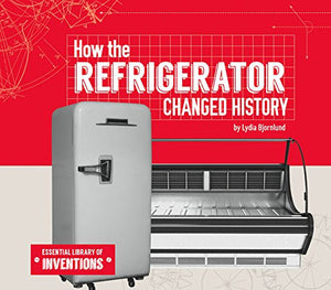 How the Refrigerator Changed History (Essential Library of Inventions)