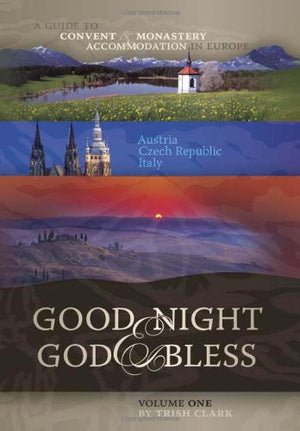 Good Night and God Bless: A Guide to Convent & Monastery Accommodation in Europe: Austria, Czech Republic, Italy