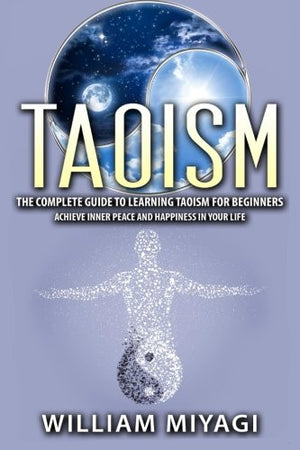 Taoism: The Complete Guide to Learning Taoism for Beginners – Achieve Inner Peace and Happiness in Your Life