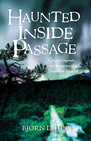 Haunted Inside Passage: Ghosts, Legends, and Mysteries of Southeast Alaska