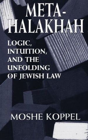 Meta-Halakhah: Logic, Intuition, and the Unfolding of Jewish Law
