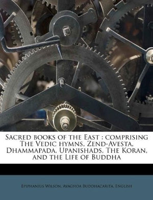 Sacred Books of the East: Comprising the Vedic Hymns, Zend-Avesta, Dhammapada, Upanishads, the Koran and the Life of Buddha (Classic Reprint)