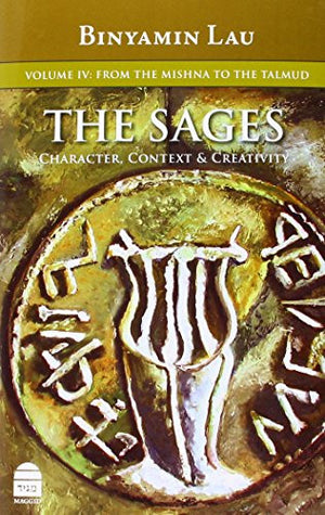 The Sages: Character, Context, & Creativity, Volume IV: From the Mishna to the Talmud