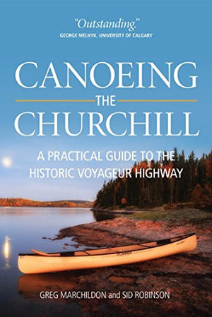 Canoeing the Churchill: A Practical Guide to the Historic Voyageur Highway (Discover Saskatchewan)