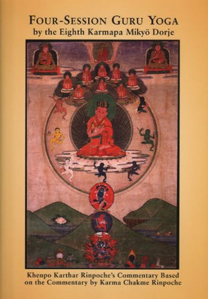 Four-Session Guru Yoga by Miky Dorje: Khenpo Karthar Rinpoche's Commentary Based on the Commentary by Karma Chakme Rinpoche