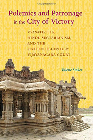 Polemics and Patronage in the City of Victory: Vyasatirtha, Hindu Sectarianism, and the Sixteenth-Century Vijayanagara Court (South Asia Across th
